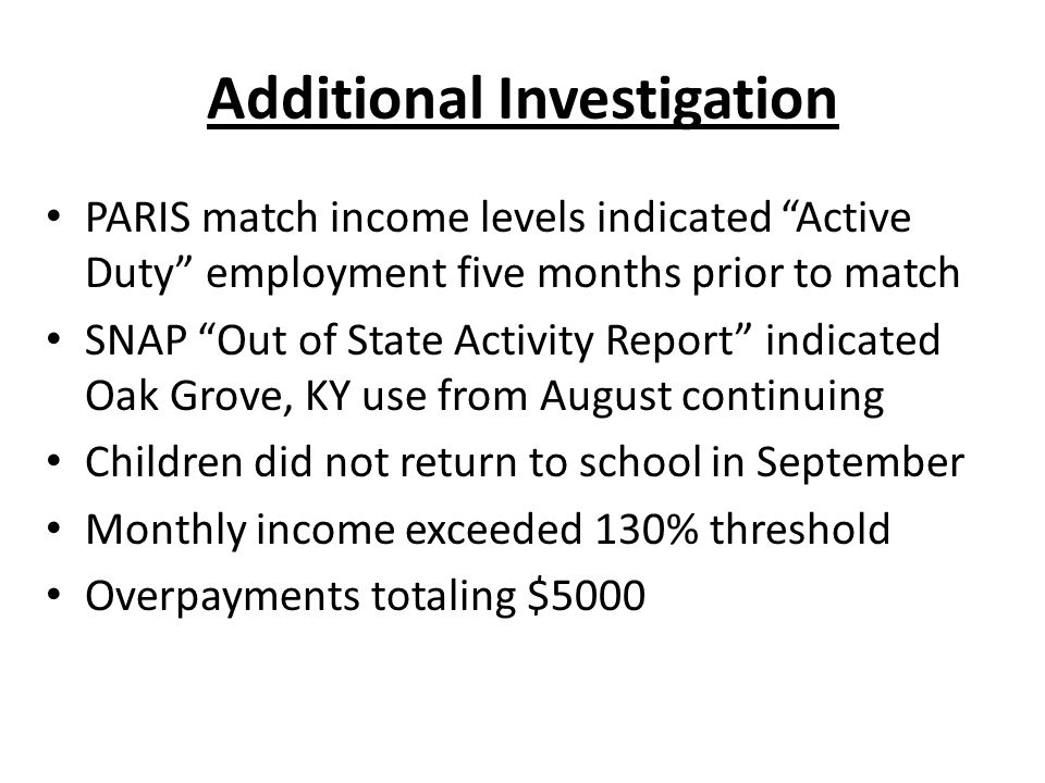 Additional Investigation PARIS match income levels indicated Active Duty employment five months prior to match SNAP Out of State Activity Report indicated Oak Grove, KY use from August continuing Children did not return to school in September Monthly income exceeded 130% threshold Overpayments totaling $5000