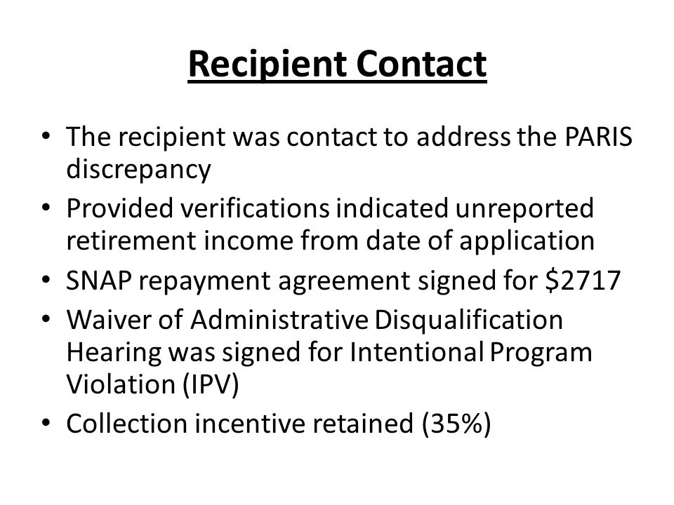 Recipient Contact The recipient was contact to address the PARIS discrepancy Provided verifications indicated unreported retirement income from date of application SNAP repayment agreement signed for $2717 Waiver of Administrative Disqualification Hearing was signed for Intentional Program Violation (IPV) Collection incentive retained (35%)