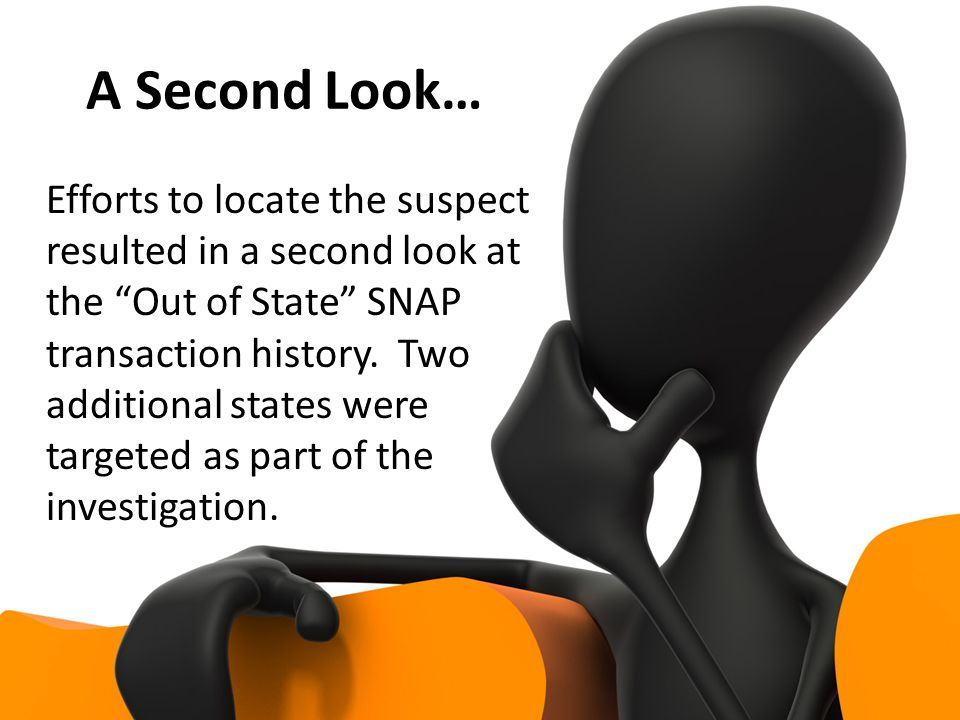 A Second Look… Efforts to locate the suspect resulted in a second look at the Out of State SNAP transaction history.