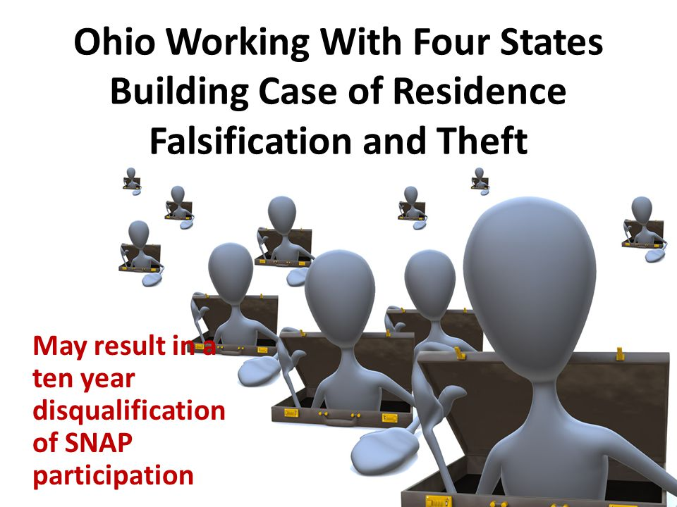 Ohio Working With Four States Building Case of Residence Falsification and Theft May result in a ten year disqualification of SNAP participation