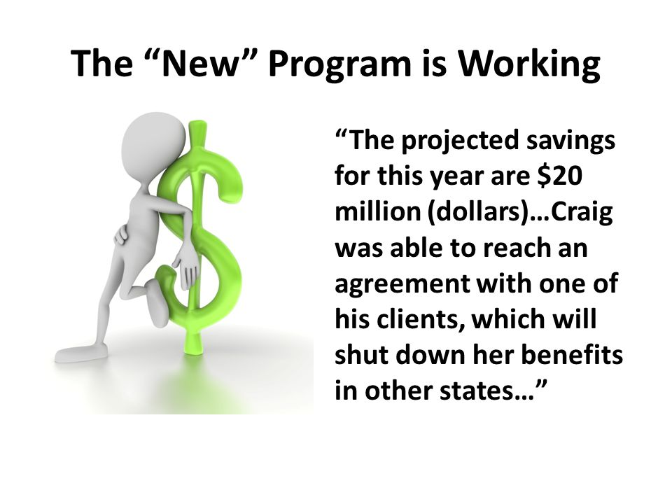 The New Program is Working The projected savings for this year are $20 million (dollars)…Craig was able to reach an agreement with one of his clients, which will shut down her benefits in other states…