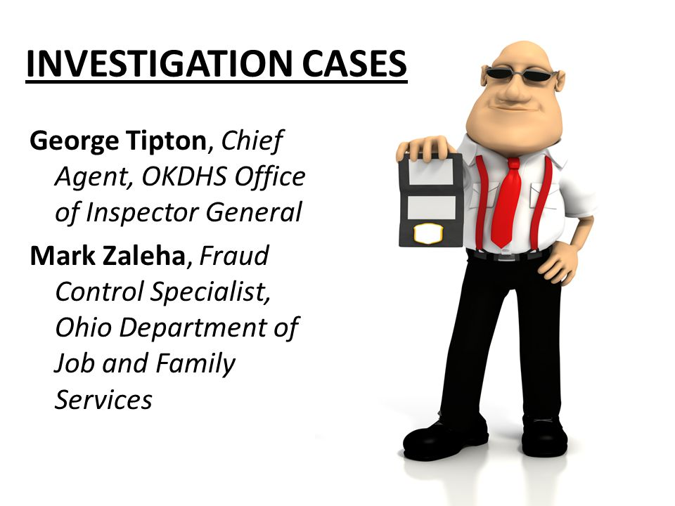 INVESTIGATION CASES George Tipton, Chief Agent, OKDHS Office of Inspector General Mark Zaleha, Fraud Control Specialist, Ohio Department of Job and Family Services