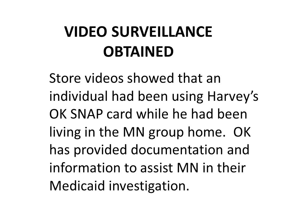 VIDEO SURVEILLANCE OBTAINED Store videos showed that an individual had been using Harvey's OK SNAP card while he had been living in the MN group home.