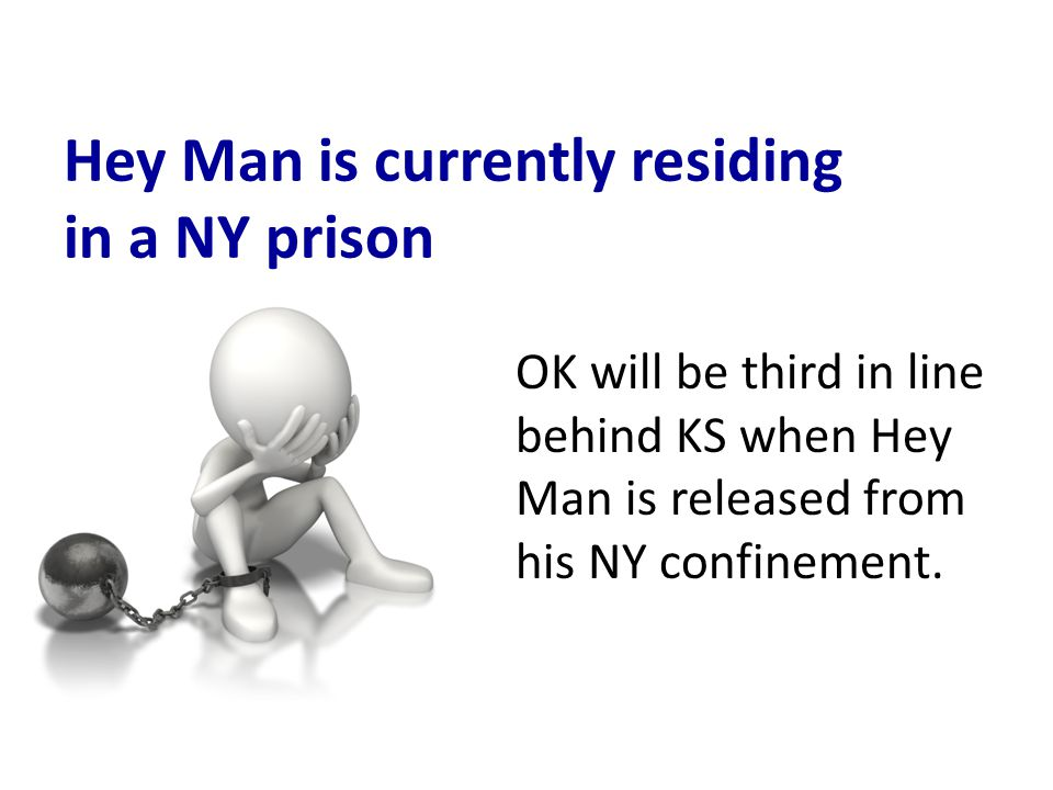 Hey Man is currently residing in a NY prison OK will be third in line behind KS when Hey Man is released from his NY confinement.