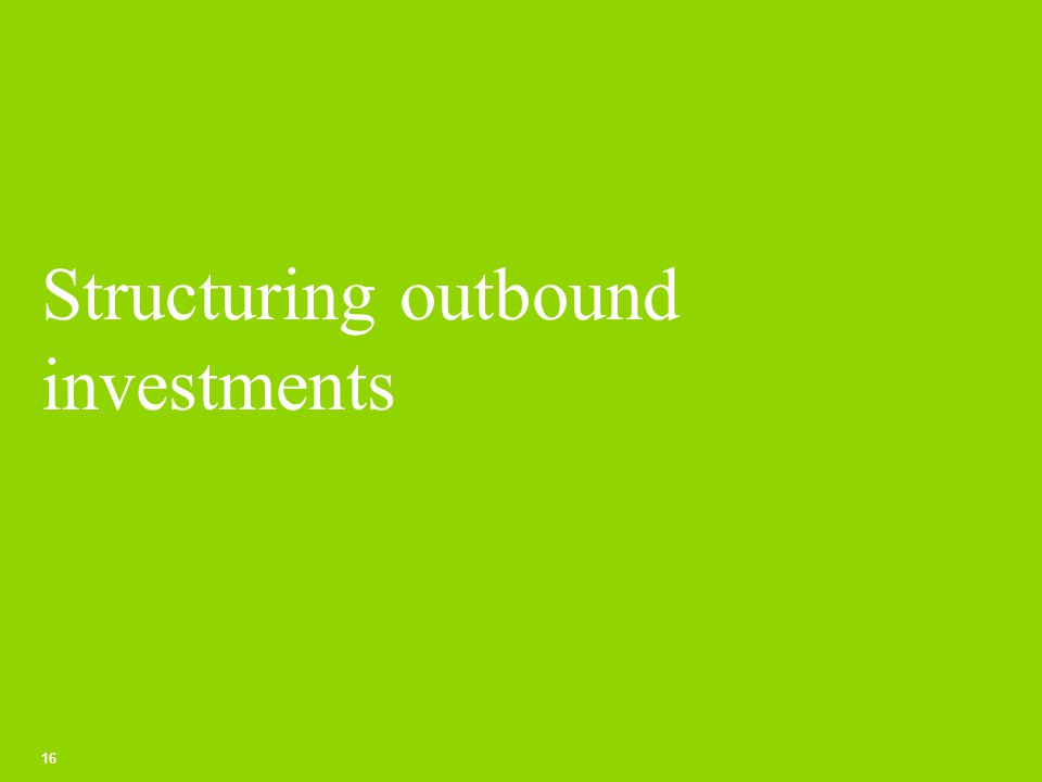 Structuring outbound investments 16