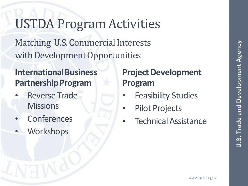 www.ustda.gov USTDA Program Activities International Business Partnership Program Reverse Trade Missions Conferences Workshops Project Development Program Feasibility Studies Pilot Projects Technical Assistance Matching U.S.