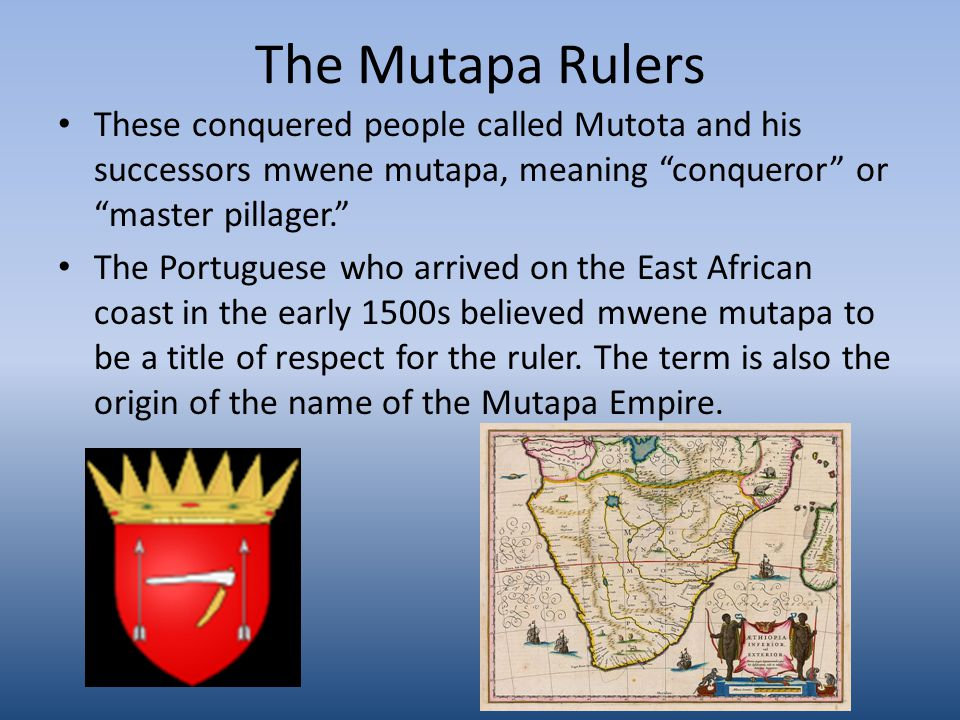 The Mutapa Rulers These conquered people called Mutota and his successors mwene mutapa, meaning conqueror or master pillager. The Portuguese who arrived on the East African coast in the early 1500s believed mwene mutapa to be a title of respect for the ruler.