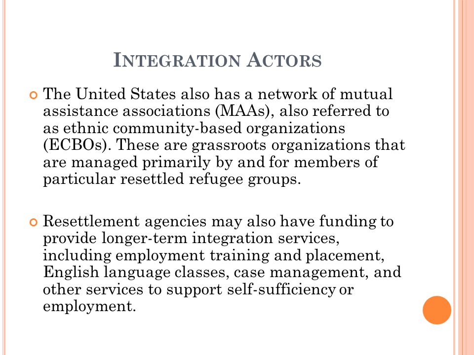 I NTEGRATION A CTORS The United States also has a network of mutual assistance associations (MAAs), also referred to as ethnic community-based organizations (ECBOs).