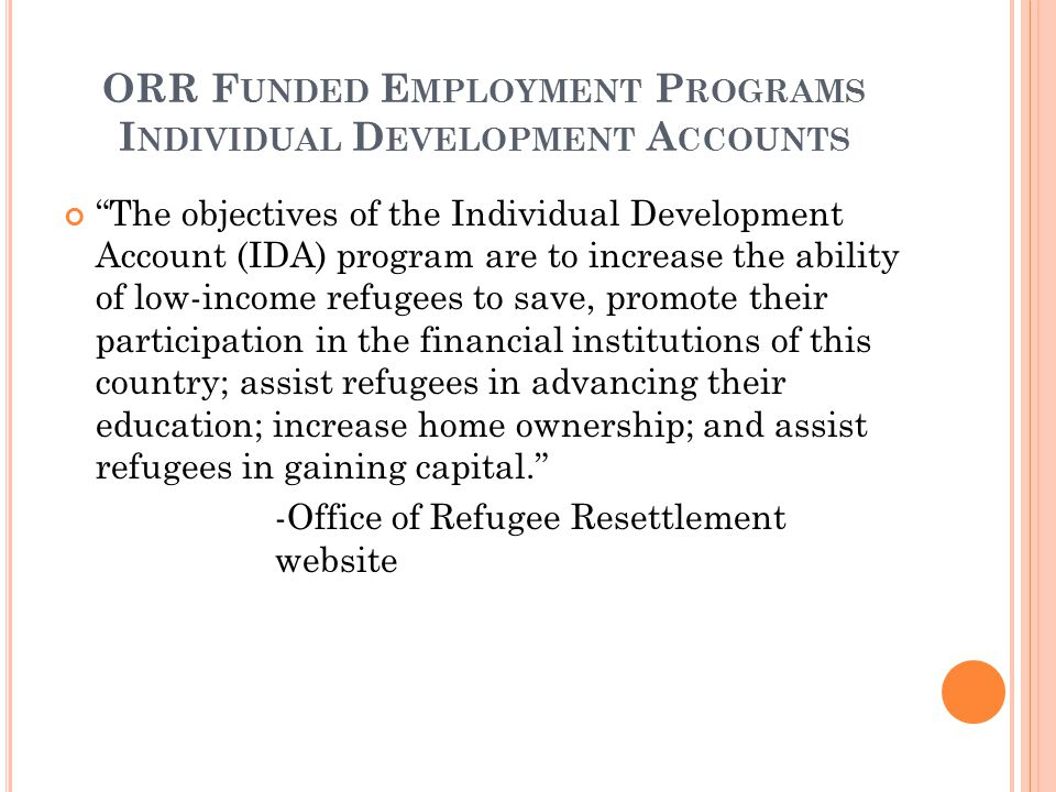 "ORR F UNDED E MPLOYMENT P ROGRAMS I NDIVIDUAL D EVELOPMENT A CCOUNTS ""The objectives of the Individual Development Account (IDA) program are to increa"