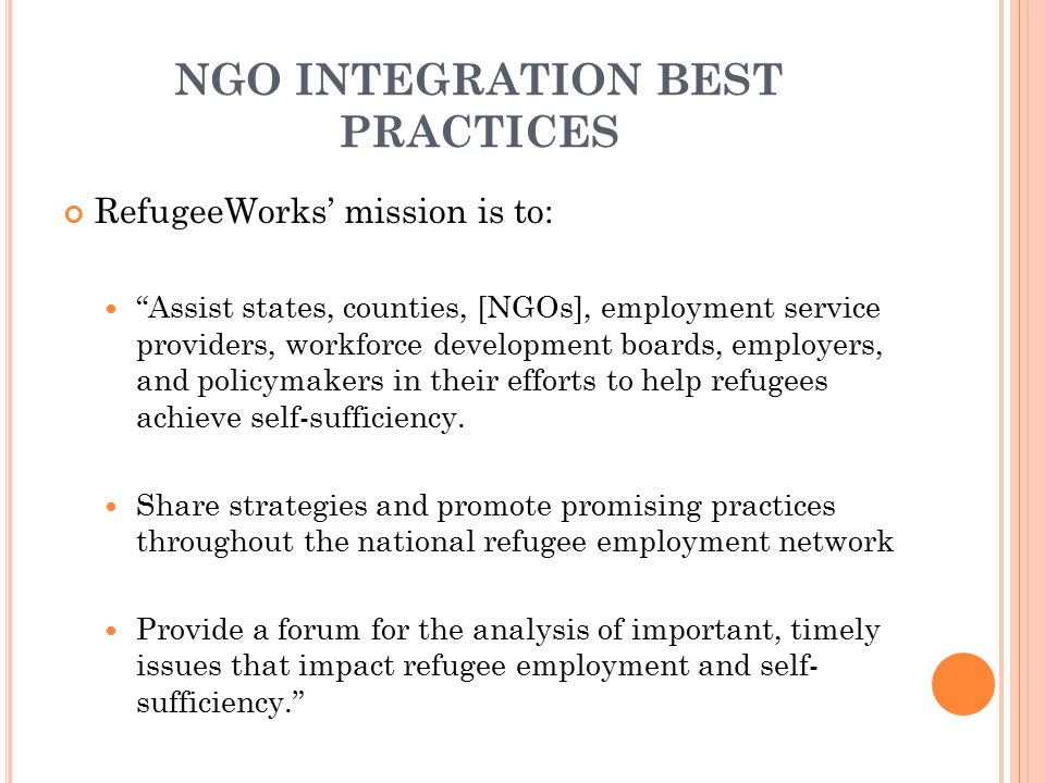 "NGO INTEGRATION BEST PRACTICES RefugeeWorks' mission is to: ""Assist states, counties, [NGOs], employment service providers, workforce development boar"