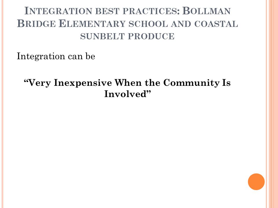 I NTEGRATION BEST PRACTICES : B OLLMAN B RIDGE E LEMENTARY SCHOOL AND COASTAL SUNBELT PRODUCE Integration can be Very Inexpensive When the Community Is Involved