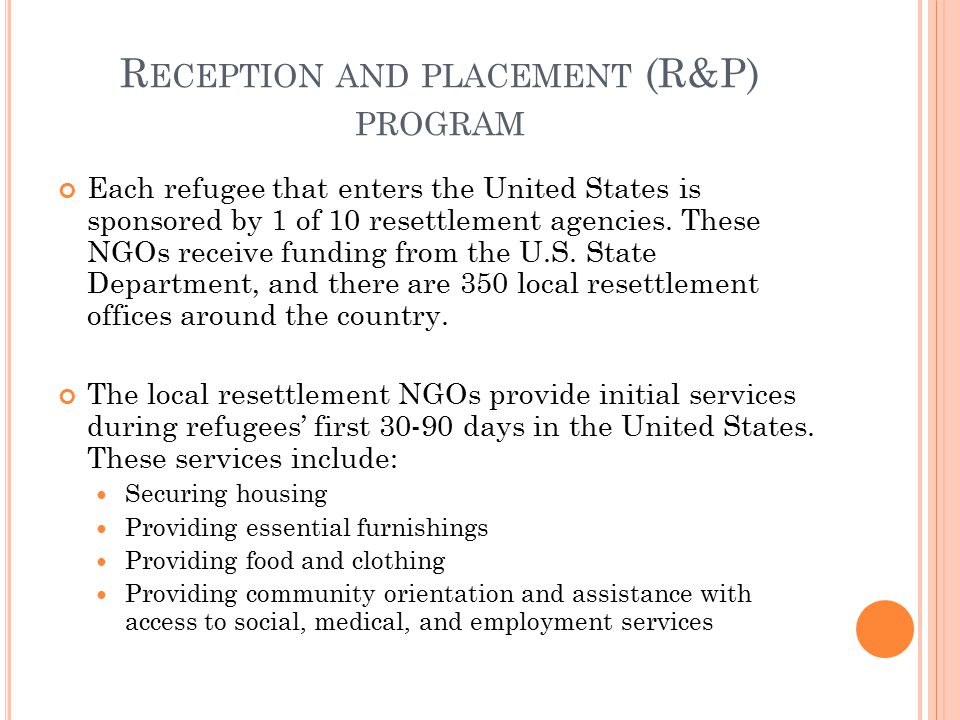 R ECEPTION AND PLACEMENT (R&P) PROGRAM Each refugee that enters the United States is sponsored by 1 of 10 resettlement agencies. These NGOs receive fu