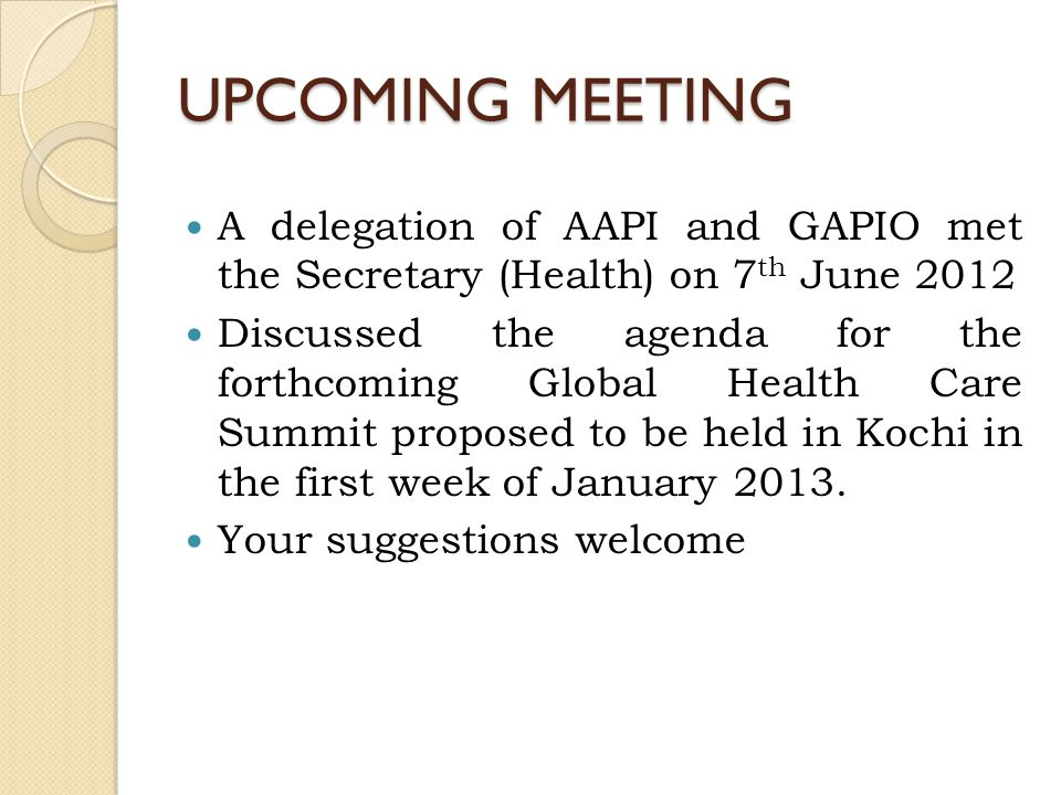 UPCOMING MEETING A delegation of AAPI and GAPIO met the Secretary (Health) on 7 th June 2012 Discussed the agenda for the forthcoming Global Health Care Summit proposed to be held in Kochi in the first week of January 2013.