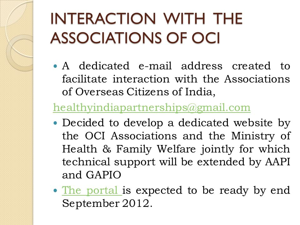 INTERACTION WITH THE ASSOCIATIONS OF OCI A dedicated e-mail address created to facilitate interaction with the Associations of Overseas Citizens of India, healthyindiapartnerships@gmail.com Decided to develop a dedicated website by the OCI Associations and the Ministry of Health & Family Welfare jointly for which technical support will be extended by AAPI and GAPIO The portal is expected to be ready by end September 2012.