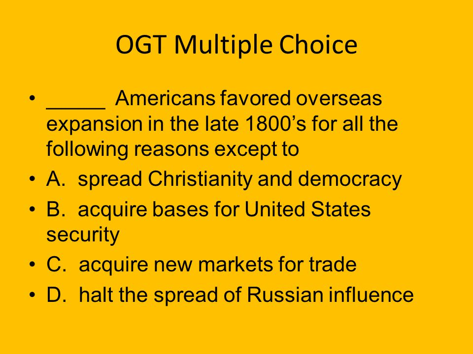 OGT Multiple Choice _____ (Practice Test Booklet 2005) During the late-19th century the United States wanted colonies so that A. they could provide th