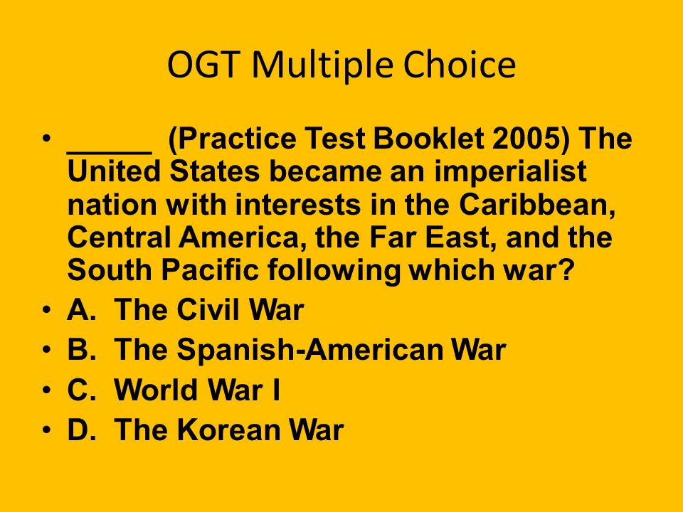 OGT Multiple Choice _____ All of the following developments led to war with Spain in 1898 except A. the sinking of the Maine B. the Yellow Press C. Re