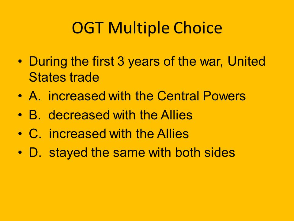OGT Multiple Choice When World War I first broke out the United States stated they were A. on the side of the Allies B. on the side of the Central Pow