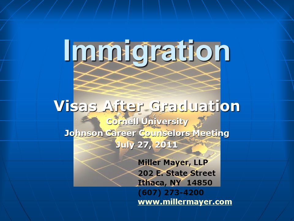 Immigration Visas After Graduation Cornell University Johnson Career Counselors Meeting July 27, 2011 Miller Mayer, LLP 202 E.