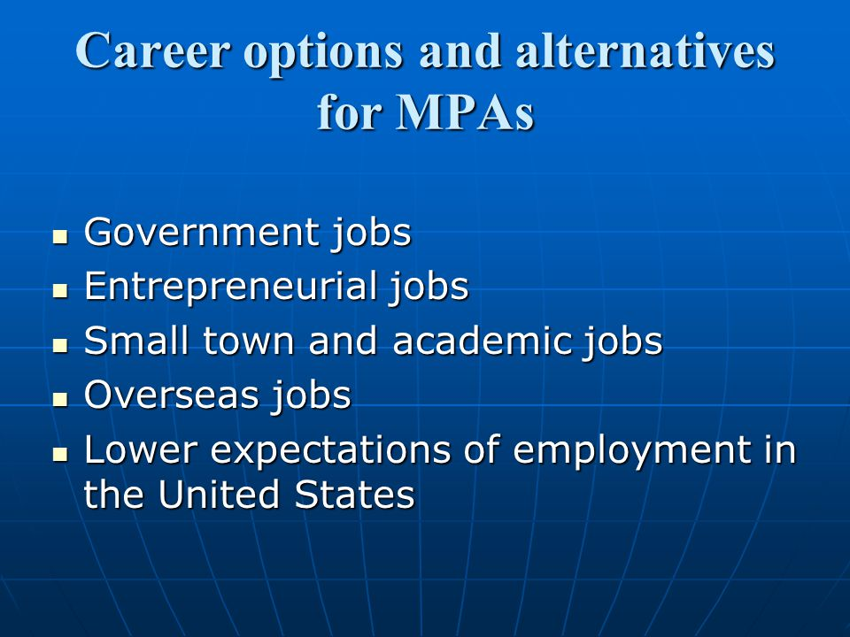 Career options and alternatives for MPAs Government jobs Government jobs Entrepreneurial jobs Entrepreneurial jobs Small town and academic jobs Small town and academic jobs Overseas jobs Overseas jobs Lower expectations of employment in the United States Lower expectations of employment in the United States