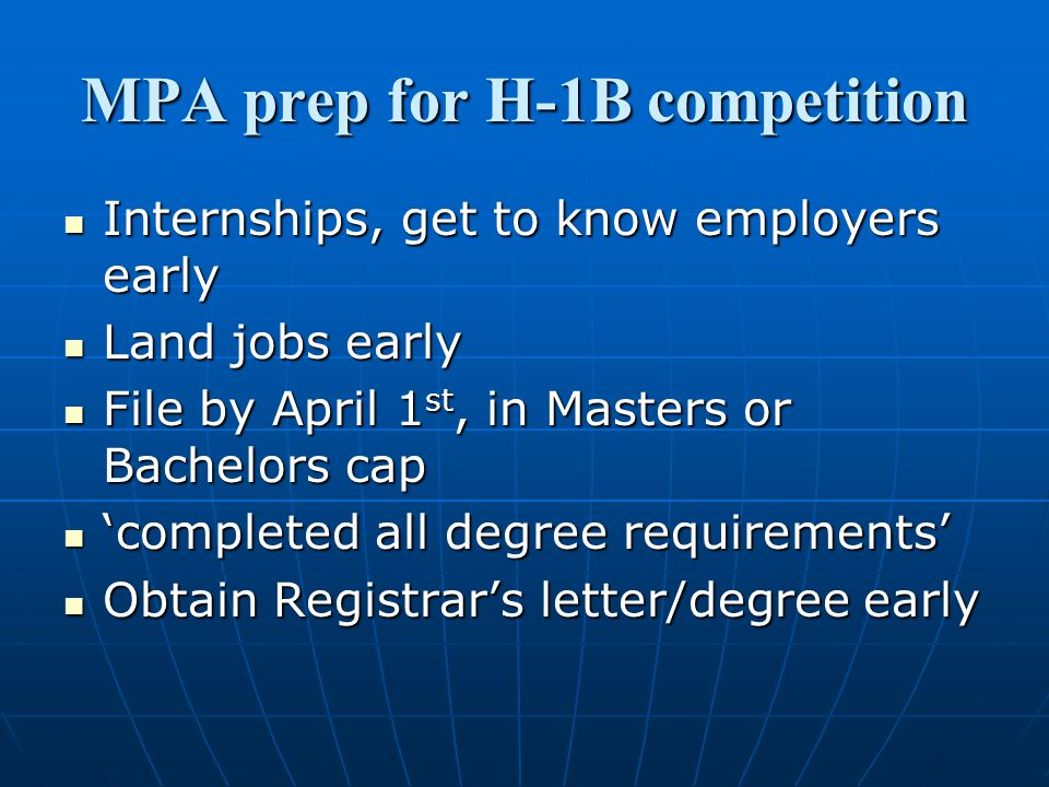 MPA prep for H-1B competition Internships, get to know employers early Internships, get to know employers early Land jobs early Land jobs early File by April 1 st, in Masters or Bachelors cap File by April 1 st, in Masters or Bachelors cap 'completed all degree requirements' 'completed all degree requirements' Obtain Registrar's letter/degree early Obtain Registrar's letter/degree early