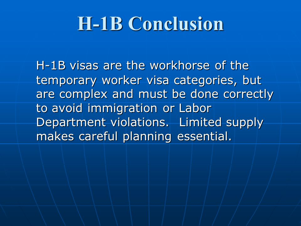 H-1B Conclusion H-1B visas are the workhorse of the temporary worker visa categories, but are complex and must be done correctly to avoid immigration or Labor Department violations.