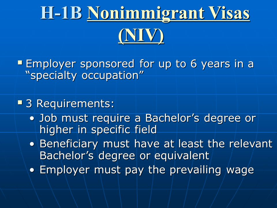 H-1B Nonimmigrant Visas Nonimmigrant VisasNonimmigrant Visas (NIV)  Employer sponsored for up to 6 years in a specialty occupation  3 Requirements: Job must require a Bachelor's degree or higher in specific fieldJob must require a Bachelor's degree or higher in specific field Beneficiary must have at least the relevant Bachelor's degree or equivalentBeneficiary must have at least the relevant Bachelor's degree or equivalent Employer must pay the prevailing wageEmployer must pay the prevailing wage