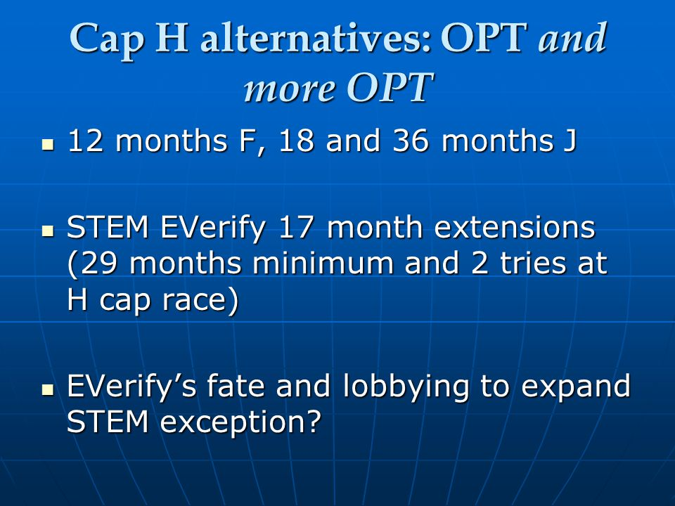 Cap H alternatives: OPT and more OPT 12 months F, 18 and 36 months J 12 months F, 18 and 36 months J STEM EVerify 17 month extensions (29 months minimum and 2 tries at H cap race) STEM EVerify 17 month extensions (29 months minimum and 2 tries at H cap race) EVerify's fate and lobbying to expand STEM exception.