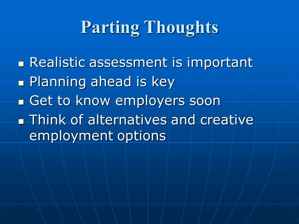Parting Thoughts Realistic assessment is important Realistic assessment is important Planning ahead is key Planning ahead is key Get to know employers soon Get to know employers soon Think of alternatives and creative employment options Think of alternatives and creative employment options