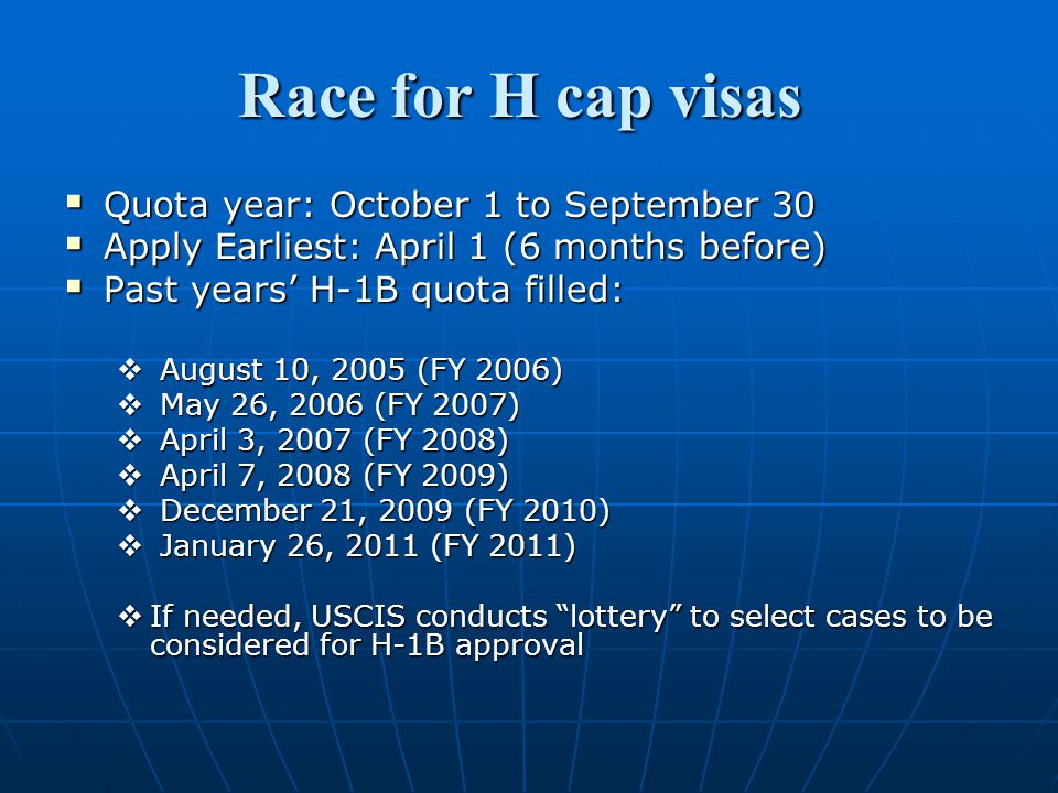 Race for H cap visas  Quota year: October 1 to September 30  Apply Earliest: April 1 (6 months before)  Past years' H-1B quota filled:  August 10, 2005 (FY 2006)  May 26, 2006 (FY 2007)  April 3, 2007 (FY 2008)  April 7, 2008 (FY 2009)  December 21, 2009 (FY 2010)  January 26, 2011 (FY 2011)  If needed, USCIS conducts lottery to select cases to be considered for H-1B approval