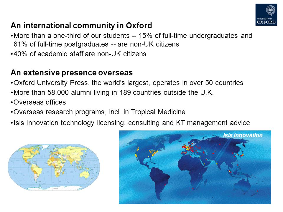 An international community in Oxford More than a one-third of our students -- 15% of full-time undergraduates and 61% of full-time postgraduates -- are non-UK citizens 40% of academic staff are non-UK citizens An extensive presence overseas Oxford University Press, the world's largest, operates in over 50 countries More than 58,000 alumni living in 189 countries outside the U.K.