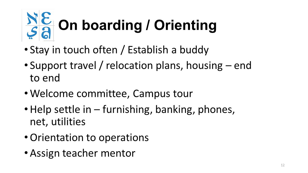 12 On boarding / Orienting Stay in touch often / Establish a buddy Support travel / relocation plans, housing – end to end Welcome committee, Campus t