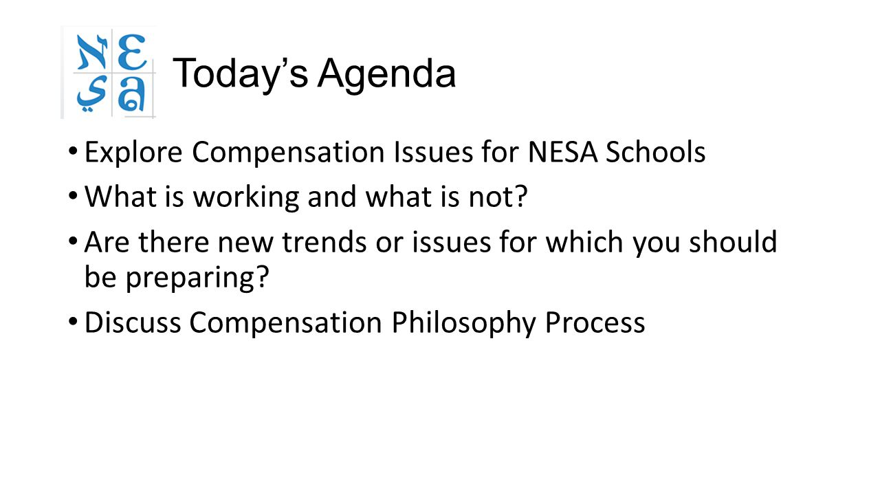 Today's Agenda Explore Compensation Issues for NESA Schools What is working and what is not? Are there new trends or issues for which you should be pr