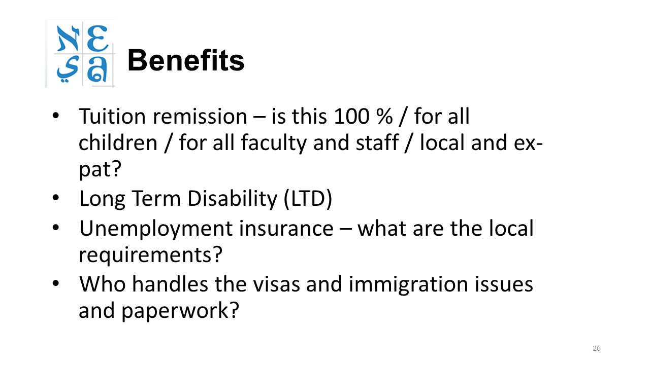 26 Benefits Tuition remission – is this 100 % / for all children / for all faculty and staff / local and ex- pat? Long Term Disability (LTD) Unemploym