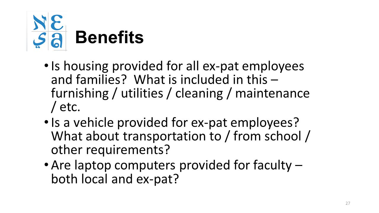 27 Benefits Is housing provided for all ex-pat employees and families? What is included in this – furnishing / utilities / cleaning / maintenance / et