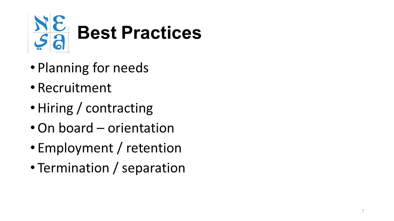 7 Best Practices Planning for needs Recruitment Hiring / contracting On board – orientation Employment / retention Termination / separation