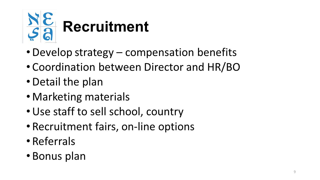 9 Recruitment Develop strategy – compensation benefits Coordination between Director and HR/BO Detail the plan Marketing materials Use staff to sell school, country Recruitment fairs, on-line options Referrals Bonus plan