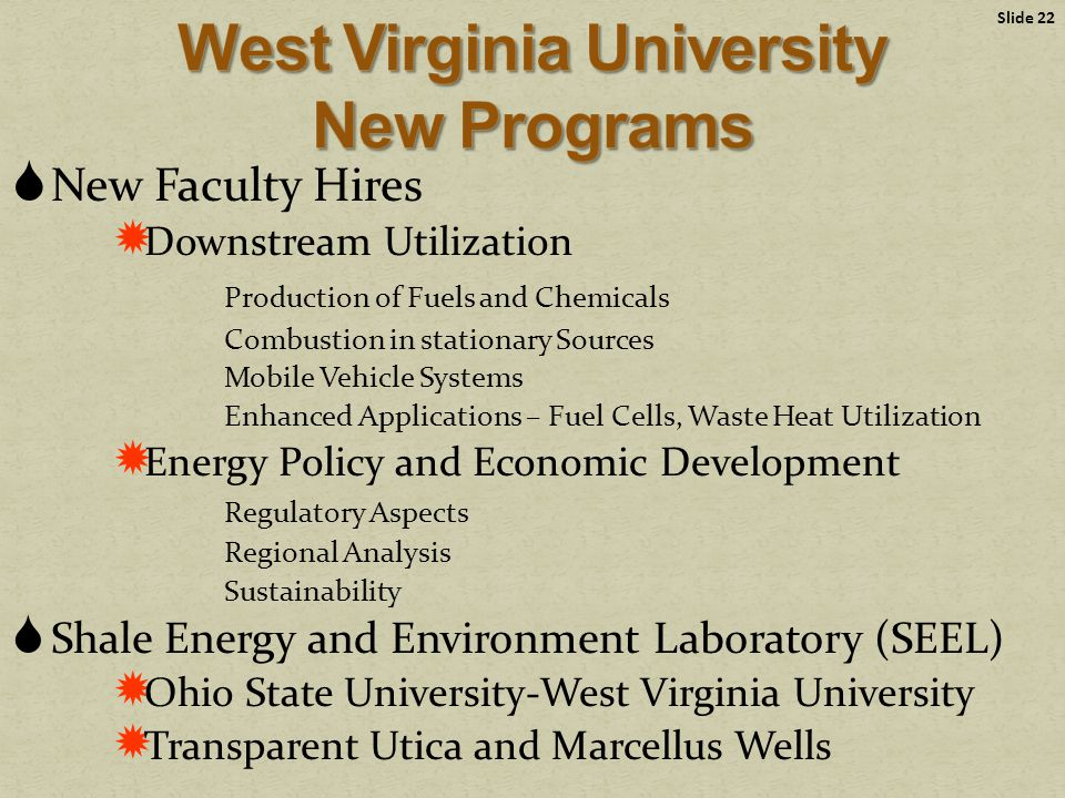  New Faculty Hires  Downstream Utilization Production of Fuels and Chemicals Combustion in stationary Sources Mobile Vehicle Systems Enhanced Applications – Fuel Cells, Waste Heat Utilization  Energy Policy and Economic Development Regulatory Aspects Regional Analysis Sustainability  Shale Energy and Environment Laboratory (SEEL)  Ohio State University-West Virginia University  Transparent Utica and Marcellus Wells Slide 22