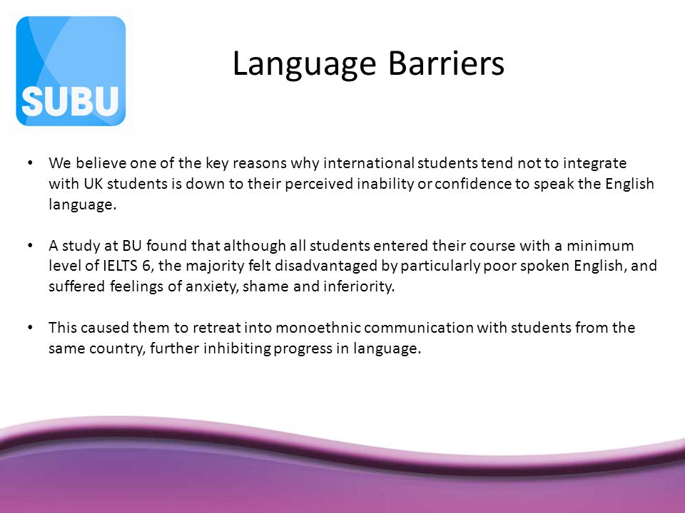 We believe one of the key reasons why international students tend not to integrate with UK students is down to their perceived inability or confidence to speak the English language.