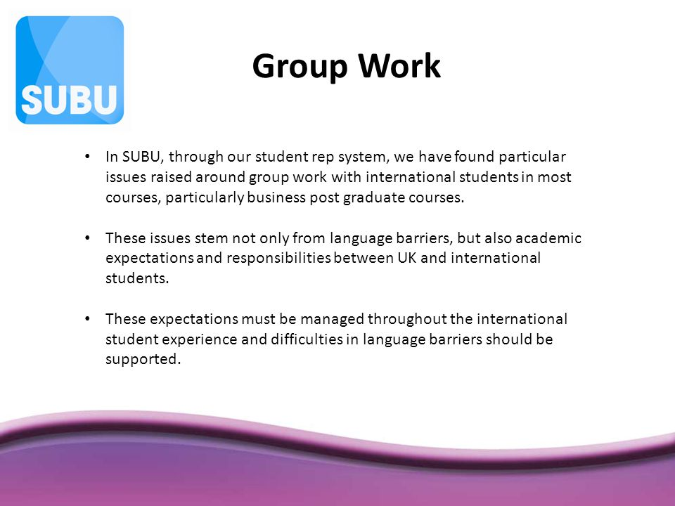 In SUBU, through our student rep system, we have found particular issues raised around group work with international students in most courses, particularly business post graduate courses.