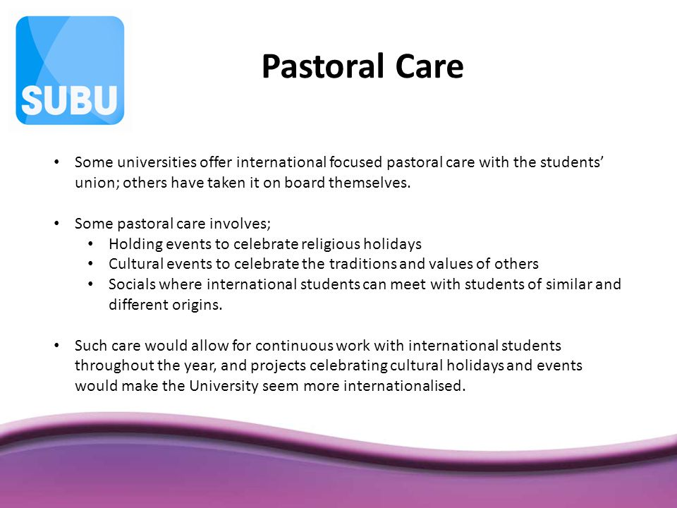 Pastoral Care Some universities offer international focused pastoral care with the students' union; others have taken it on board themselves.