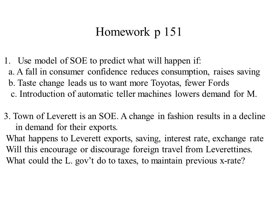 Homework p 151 1.Use model of SOE to predict what will happen if: a. A fall in consumer confidence reduces consumption, raises saving b. Taste change