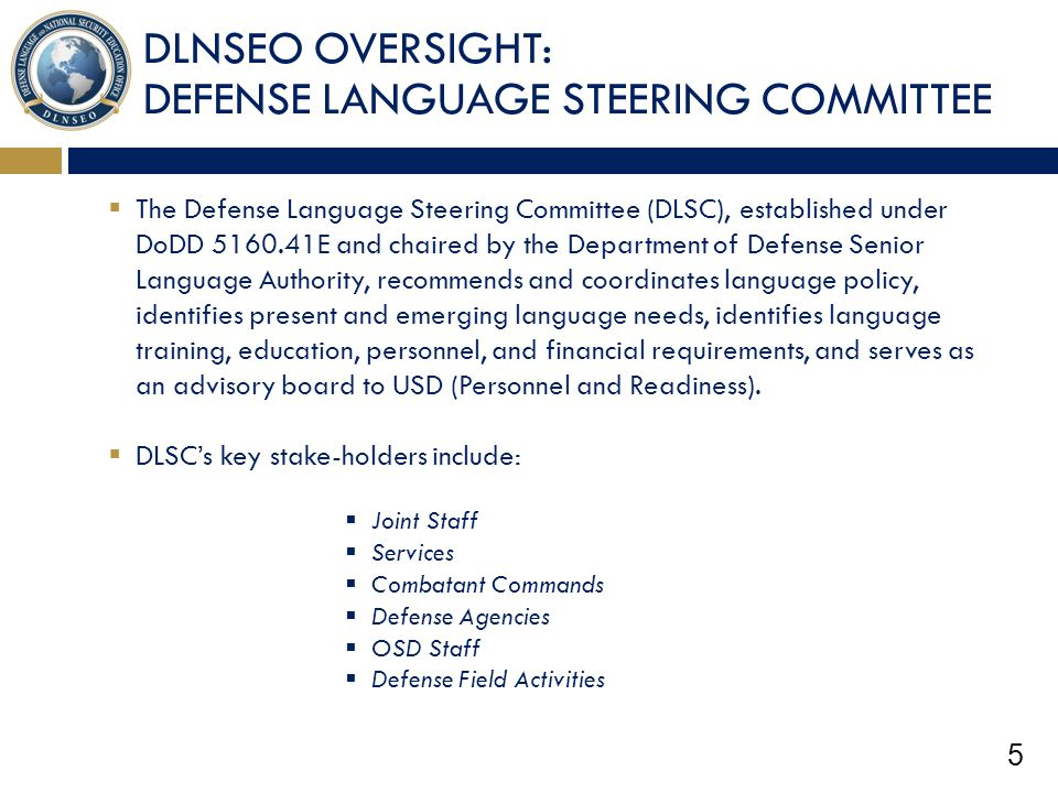 5 DLNSEO OVERSIGHT: DEFENSE LANGUAGE STEERING COMMITTEE  The Defense Language Steering Committee (DLSC), established under DoDD 5160.41E and chaired