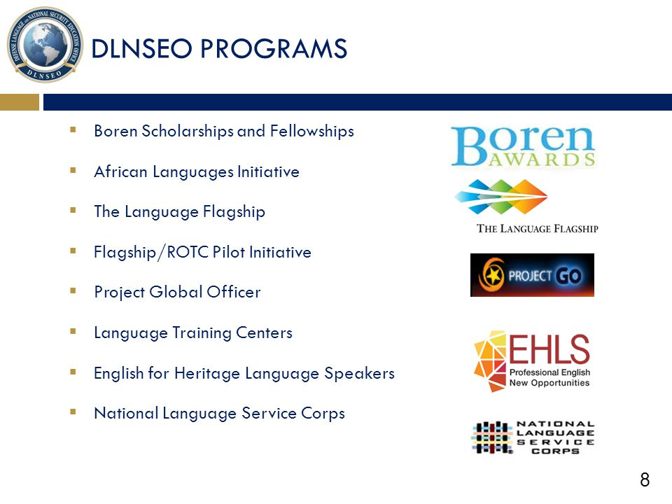8 DLNSEO PROGRAMS  Boren Scholarships and Fellowships  African Languages Initiative  The Language Flagship  Flagship/ROTC Pilot Initiative  Proje