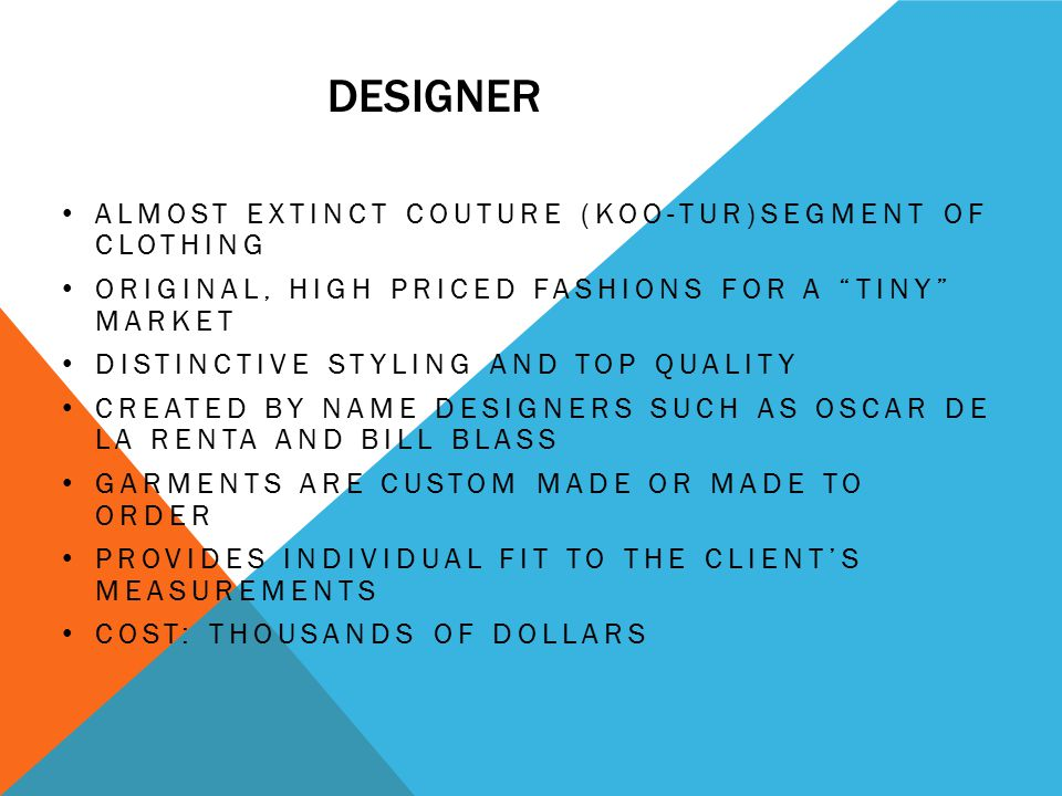 DESIGNER ALMOST EXTINCT COUTURE (KOO-TUR)SEGMENT OF CLOTHING ORIGINAL, HIGH PRICED FASHIONS FOR A TINY MARKET DISTINCTIVE STYLING AND TOP QUALITY CREATED BY NAME DESIGNERS SUCH AS OSCAR DE LA RENTA AND BILL BLASS GARMENTS ARE CUSTOM MADE OR MADE TO ORDER PROVIDES INDIVIDUAL FIT TO THE CLIENT'S MEASUREMENTS COST: THOUSANDS OF DOLLARS