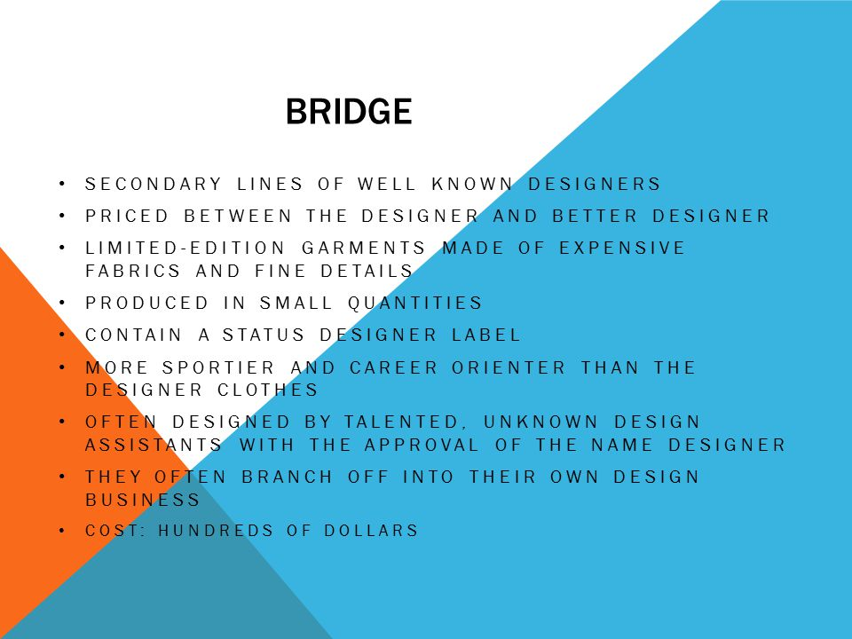 BRIDGE SECONDARY LINES OF WELL KNOWN DESIGNERS PRICED BETWEEN THE DESIGNER AND BETTER DESIGNER LIMITED-EDITION GARMENTS MADE OF EXPENSIVE FABRICS AND FINE DETAILS PRODUCED IN SMALL QUANTITIES CONTAIN A STATUS DESIGNER LABEL MORE SPORTIER AND CAREER ORIENTER THAN THE DESIGNER CLOTHES OFTEN DESIGNED BY TALENTED, UNKNOWN DESIGN ASSISTANTS WITH THE APPROVAL OF THE NAME DESIGNER THEY OFTEN BRANCH OFF INTO THEIR OWN DESIGN BUSINESS COST: HUNDREDS OF DOLLARS