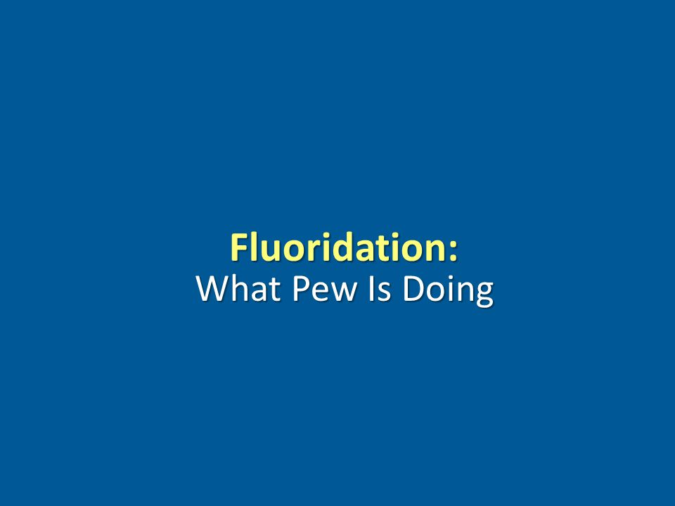 www.pewcenteronthestates.com Fluoridation: What Pew Is Doing
