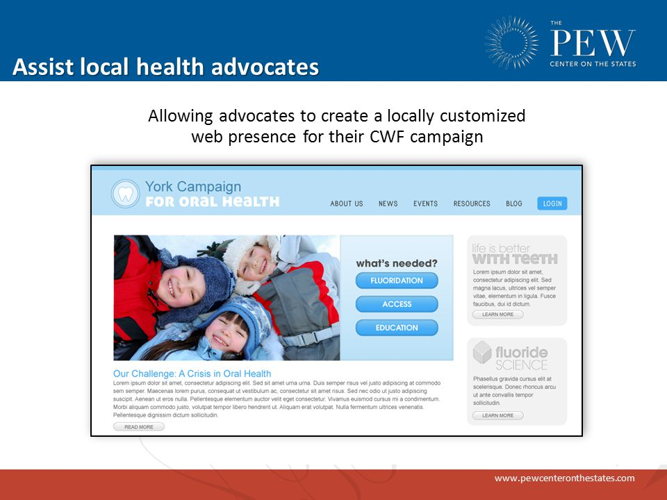 www.pewcenteronthestates.com Assist local health advocates Allowing advocates to create a locally customized web presence for their CWF campaign
