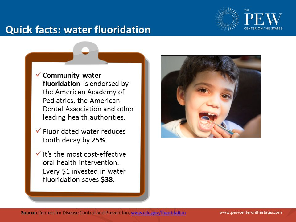 www.pewcenteronthestates.com Quick facts: water fluoridation Community water fluoridation is endorsed by the American Academy of Pediatrics, the American Dental Association and other leading health authorities.