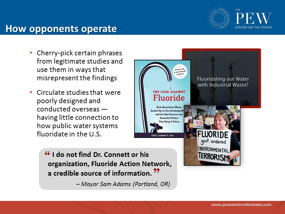 www.pewcenteronthestates.com How opponents operate Cherry-pick certain phrases from legitimate studies and use them in ways that misrepresent the findings Circulate studies that were poorly designed and conducted overseas — having little connection to how public water systems fluoridate in the U.S.