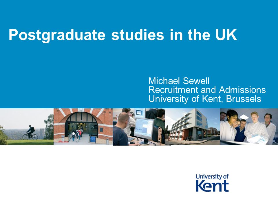 Postgraduate studies in the UK Michael Sewell Recruitment and Admissions University of Kent, Brussels